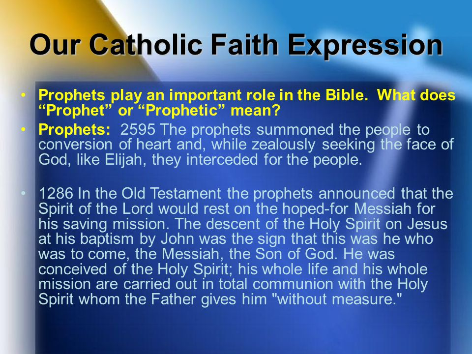 "Our Catholic Faith Expression Prophets play an important role in the Bible. What does ""Prophet"" or ""Prophetic"" mean? Prophets: 2595 The prophets summo"