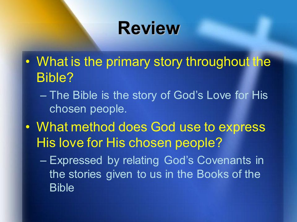 Review What is the primary story throughout the Bible? –The Bible is the story of God's Love for His chosen people. What method does God use to expres