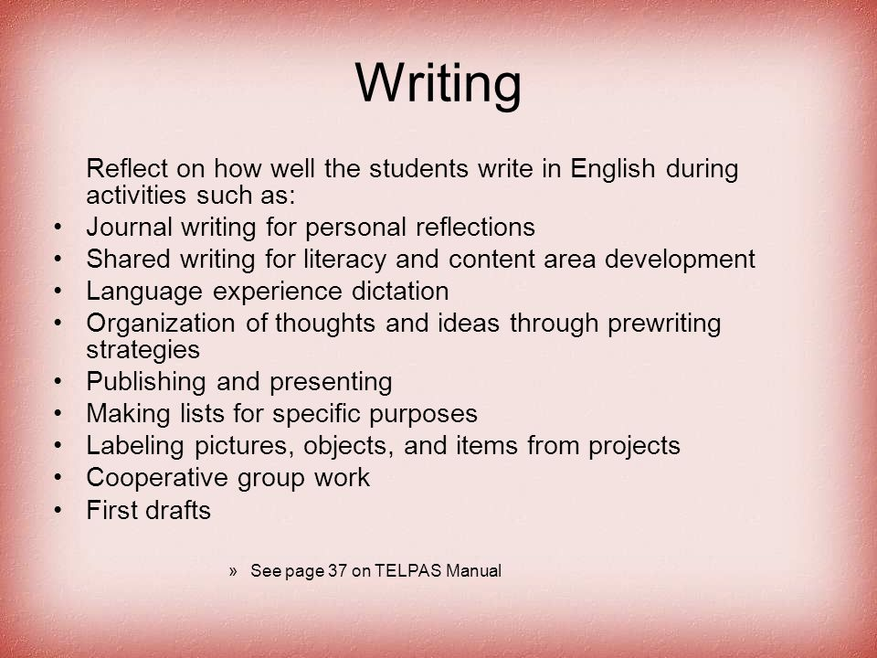 Writing Reflect on how well the students write in English during activities such as: Journal writing for personal reflections Shared writing for literacy and content area development Language experience dictation Organization of thoughts and ideas through prewriting strategies Publishing and presenting Making lists for specific purposes Labeling pictures, objects, and items from projects Cooperative group work First drafts »See page 37 on TELPAS Manual
