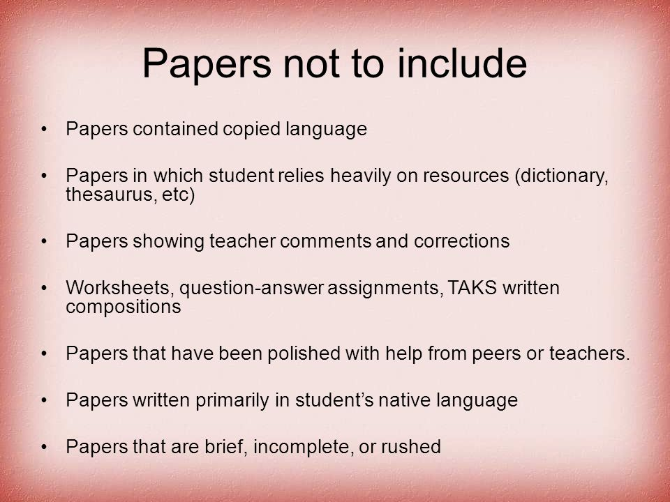 Papers not to include Papers contained copied language Papers in which student relies heavily on resources (dictionary, thesaurus, etc) Papers showing teacher comments and corrections Worksheets, question-answer assignments, TAKS written compositions Papers that have been polished with help from peers or teachers.