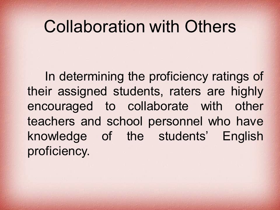Collaboration with Others In determining the proficiency ratings of their assigned students, raters are highly encouraged to collaborate with other teachers and school personnel who have knowledge of the students' English proficiency.