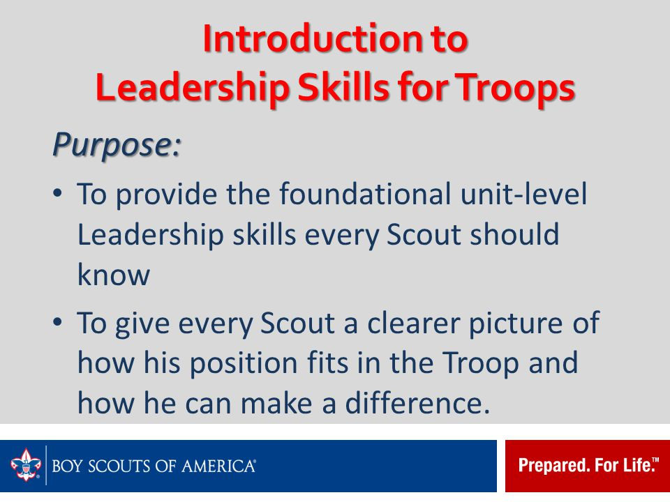Introduction to Leadership Skills for Troops Learning Objectives: To help youth Leaders to understand the responsibilities of a Leader, and prepare them to effectively fill a position of responsibility