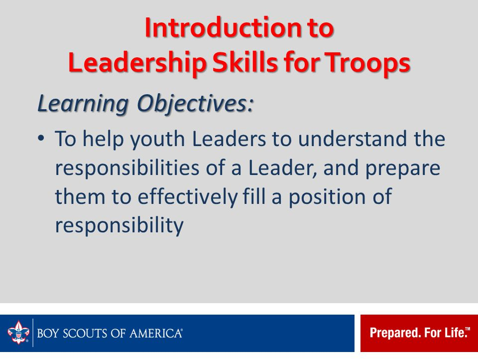 Introduction to Leadership Skills for Troops Common attributes shared by all Scouting Leaders in a Troop: Set and enforce the tone for good Scout behavior within the Troop Set an example Wear the Scout uniform correctly and with pride