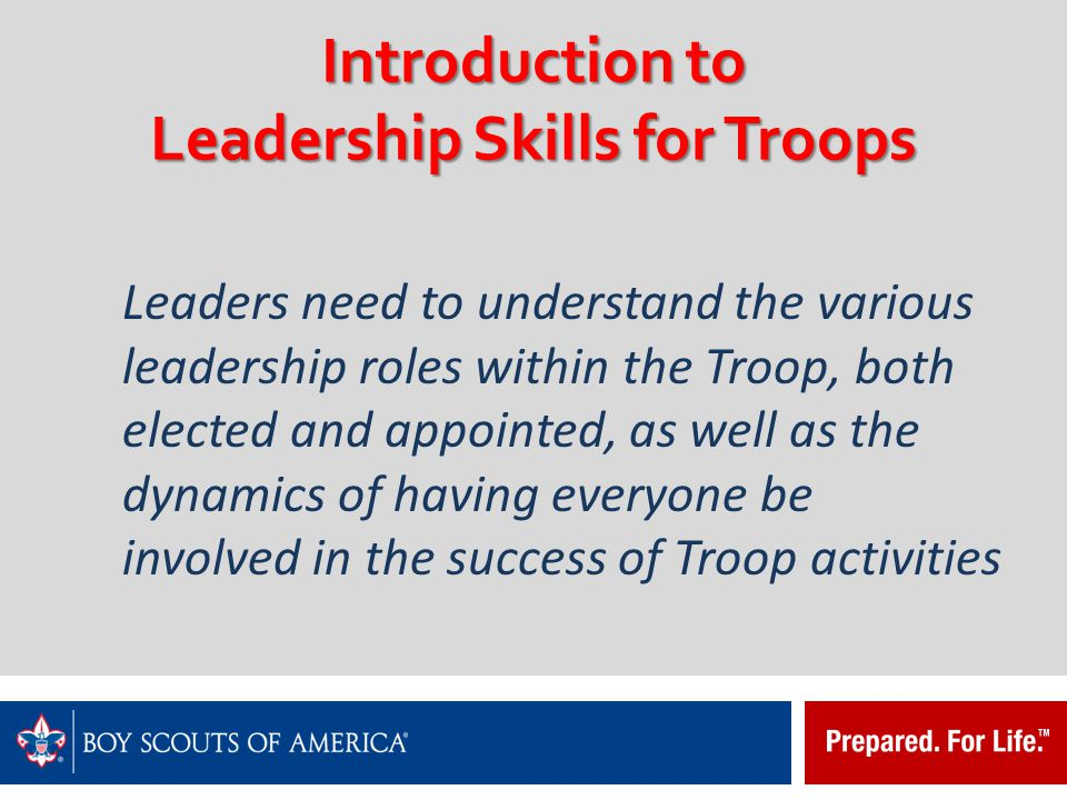 Introduction to Leadership Skills for Troops Learning Objectives: To equip Scout Leaders with the tools that are needed to fulfill their responsibilities as a Troop or Patrol level Leader