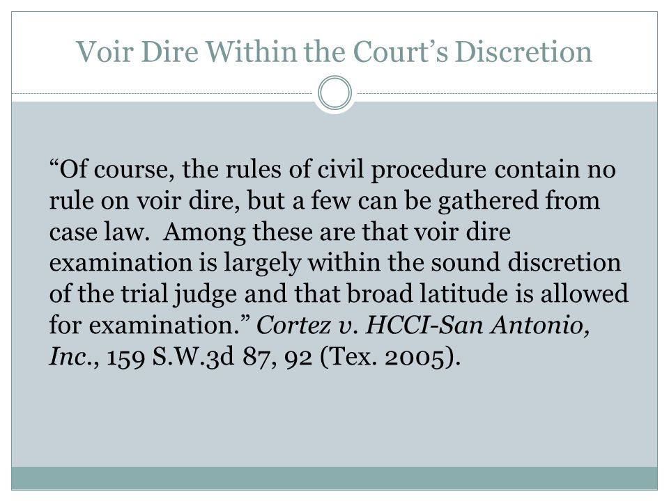 Voir Dire Within the Court's Discretion Of course, the rules of civil procedure contain no rule on voir dire, but a few can be gathered from case law.