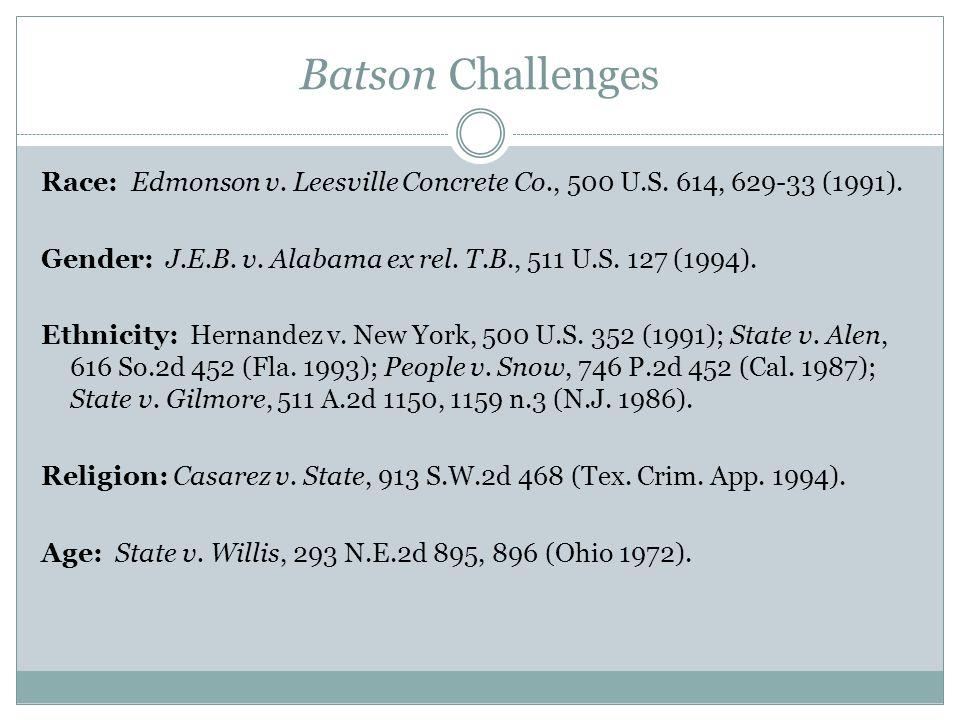 Batson Challenges Race: Edmonson v. Leesville Concrete Co., 500 U.S. 614, 629-33 (1991). Gender: J.E.B. v. Alabama ex rel. T.B., 511 U.S. 127 (1994).