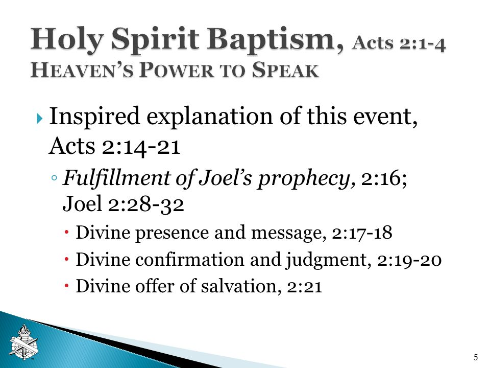  Inspired explanation of this event, Acts 2:14-21 ◦ Fulfillment of Joel's prophecy, 2:16; Joel 2:28-32  Divine presence and message, 2:17-18  Divine confirmation and judgment, 2:19-20  Divine offer of salvation, 2:21 5