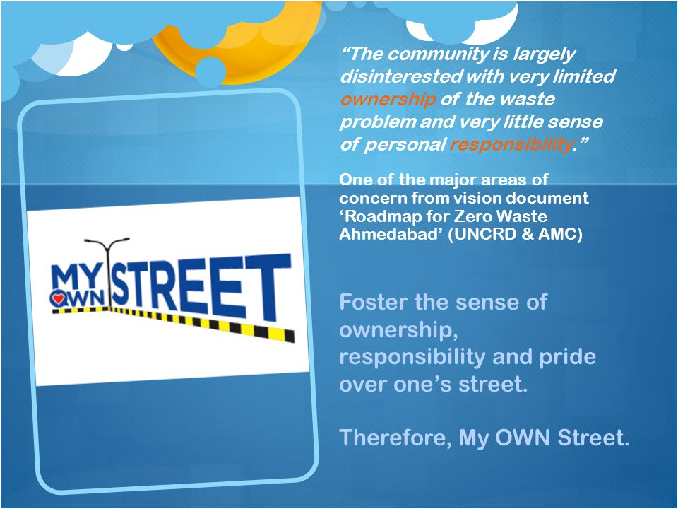 The community is largely disinterested with very limited ownership of the waste problem and very little sense of personal responsibility. One of the major areas of concern from vision document 'Roadmap for Zero Waste Ahmedabad' (UNCRD & AMC) Foster the sense of ownership, responsibility and pride over one's street.