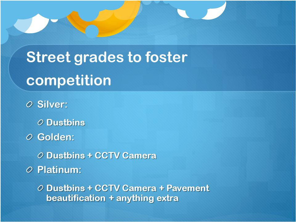 Street grades to foster competition Silver:DustbinsGolden: Dustbins + CCTV Camera Platinum: Dustbins + CCTV Camera + Pavement beautification + anything extra