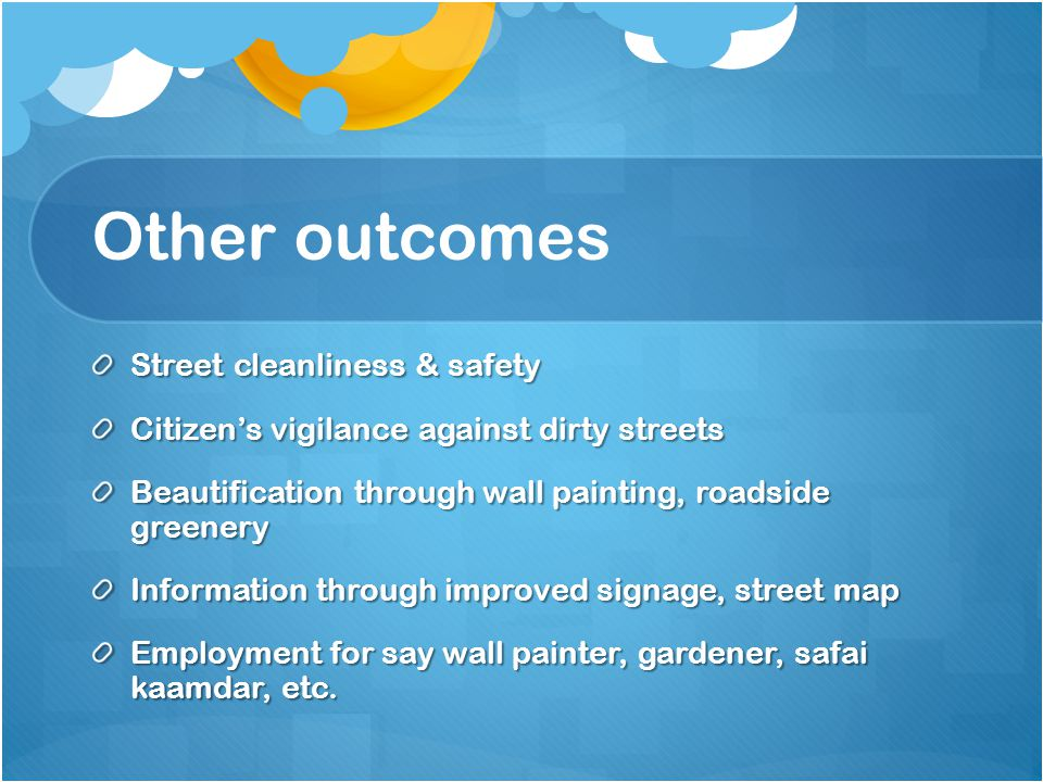 Other outcomes Street cleanliness & safety Citizen's vigilance against dirty streets Beautification through wall painting, roadside greenery Informati