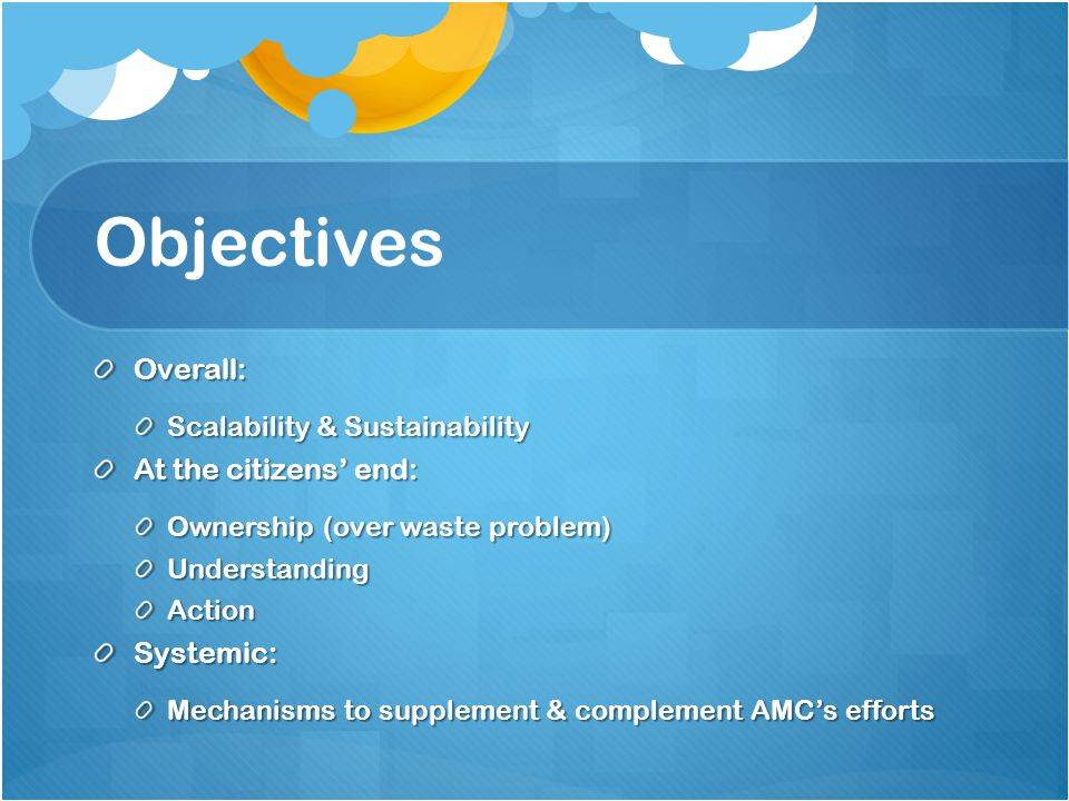 Objectives Overall: Scalability & Sustainability At the citizens' end: Ownership (over waste problem) UnderstandingActionSystemic: Mechanisms to supplement & complement AMC's efforts