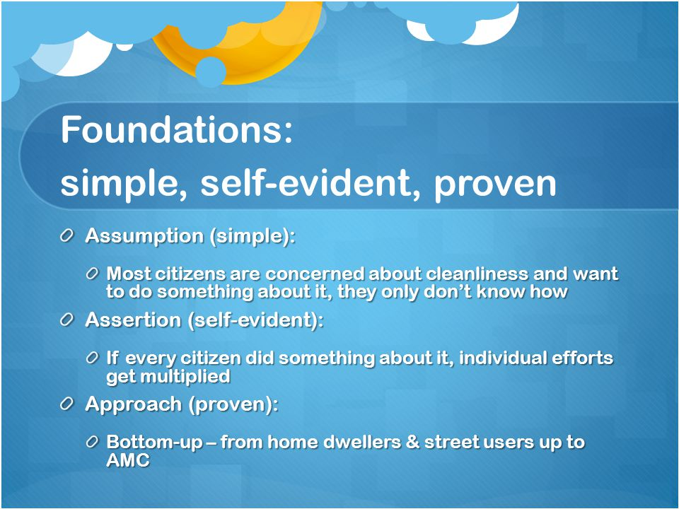 Foundations: simple, self-evident, proven Assumption (simple): Most citizens are concerned about cleanliness and want to do something about it, they only don't know how Assertion (self-evident): If every citizen did something about it, individual efforts get multiplied Approach (proven): Bottom-up – from home dwellers & street users up to AMC