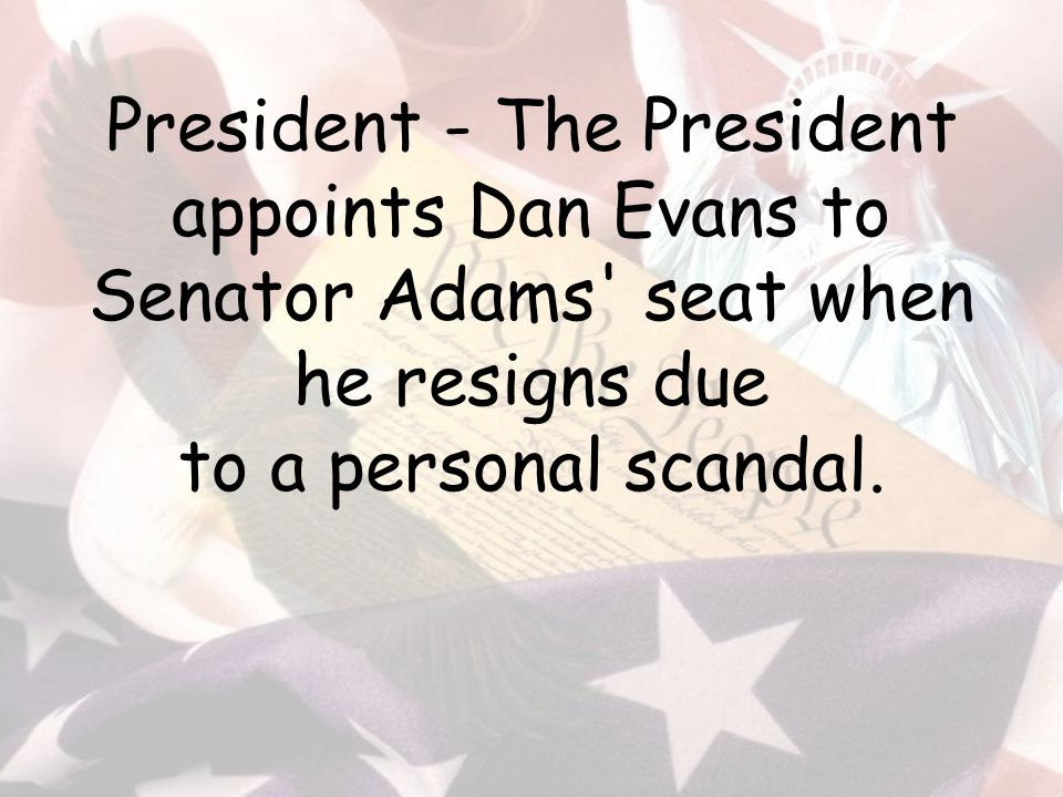 President - The President appoints Dan Evans to Senator Adams seat when he resigns due to a personal scandal.