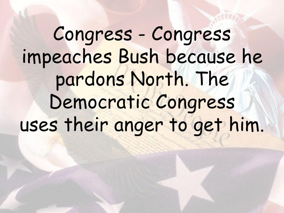 Congress - Congress impeaches Bush because he pardons North.