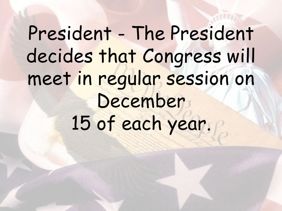 President - The President decides that Congress will meet in regular session on December 15 of each year.