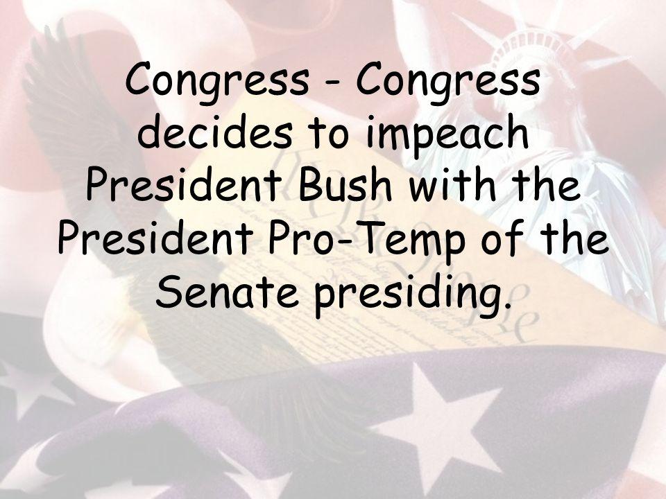 Congress - Congress decides to impeach President Bush with the President Pro-Temp of the Senate presiding.
