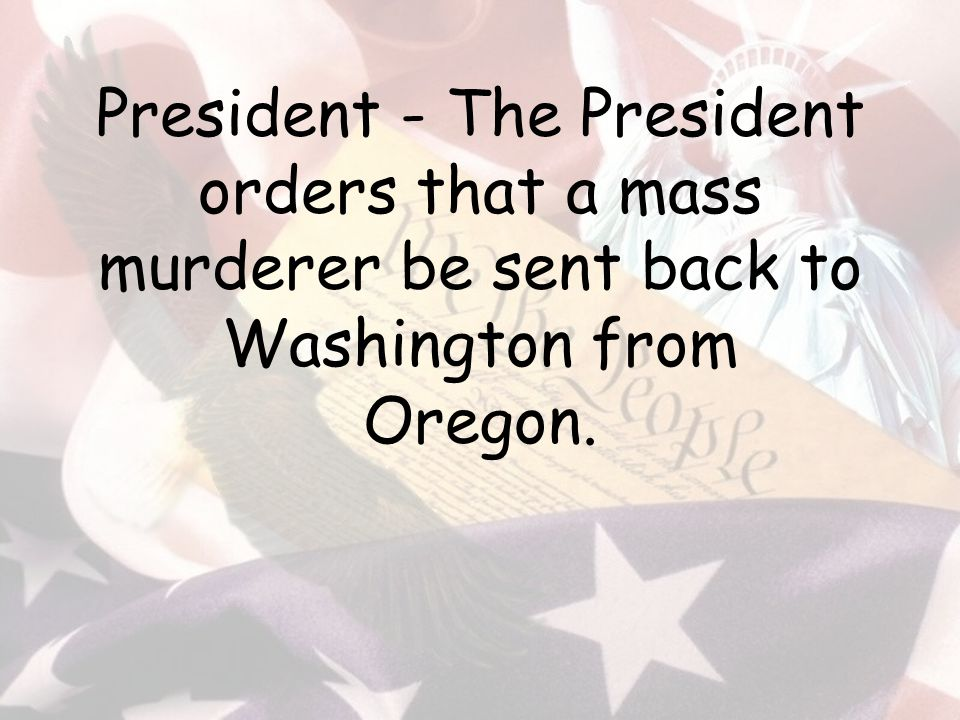 President - The President orders that a mass murderer be sent back to Washington from Oregon.