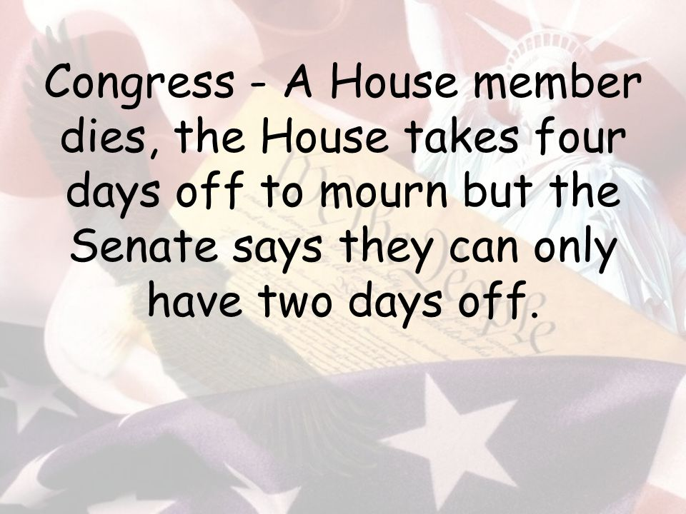 Congress - A House member dies, the House takes four days off to mourn but the Senate says they can only have two days off.