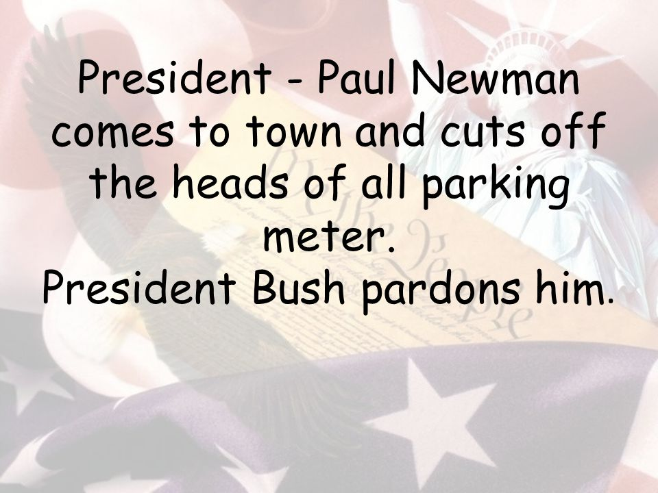 President - Paul Newman comes to town and cuts off the heads of all parking meter.