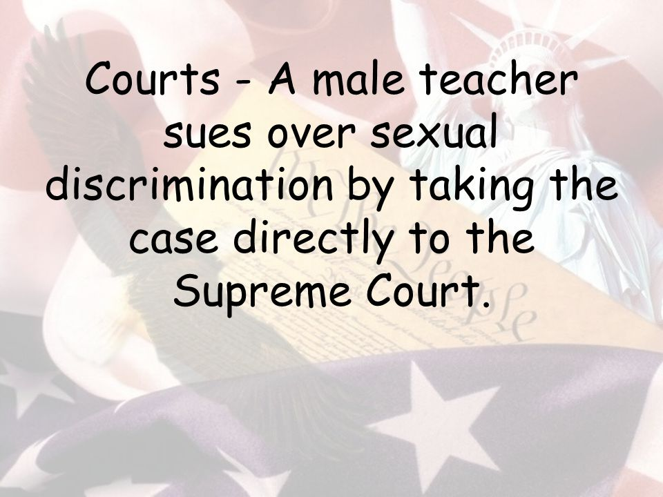 Courts - A male teacher sues over sexual discrimination by taking the case directly to the Supreme Court.