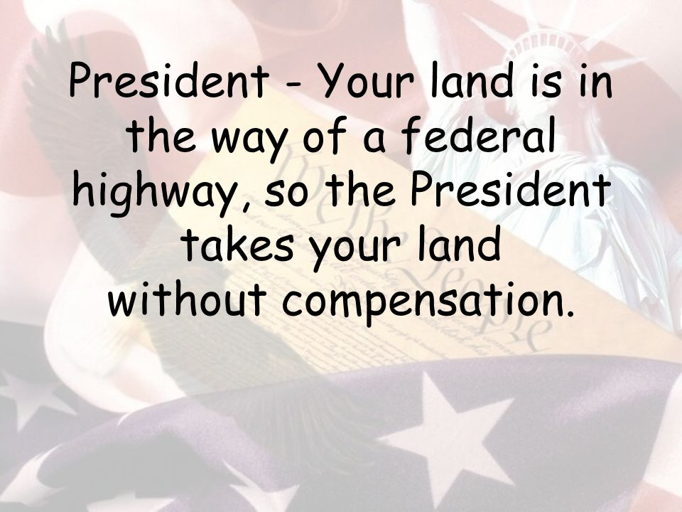 President - Your land is in the way of a federal highway, so the President takes your land without compensation.