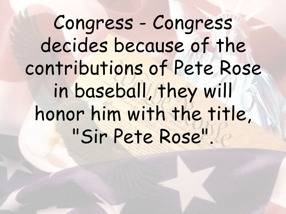 Congress - Congress decides because of the contributions of Pete Rose in baseball, they will honor him with the title, Sir Pete Rose .