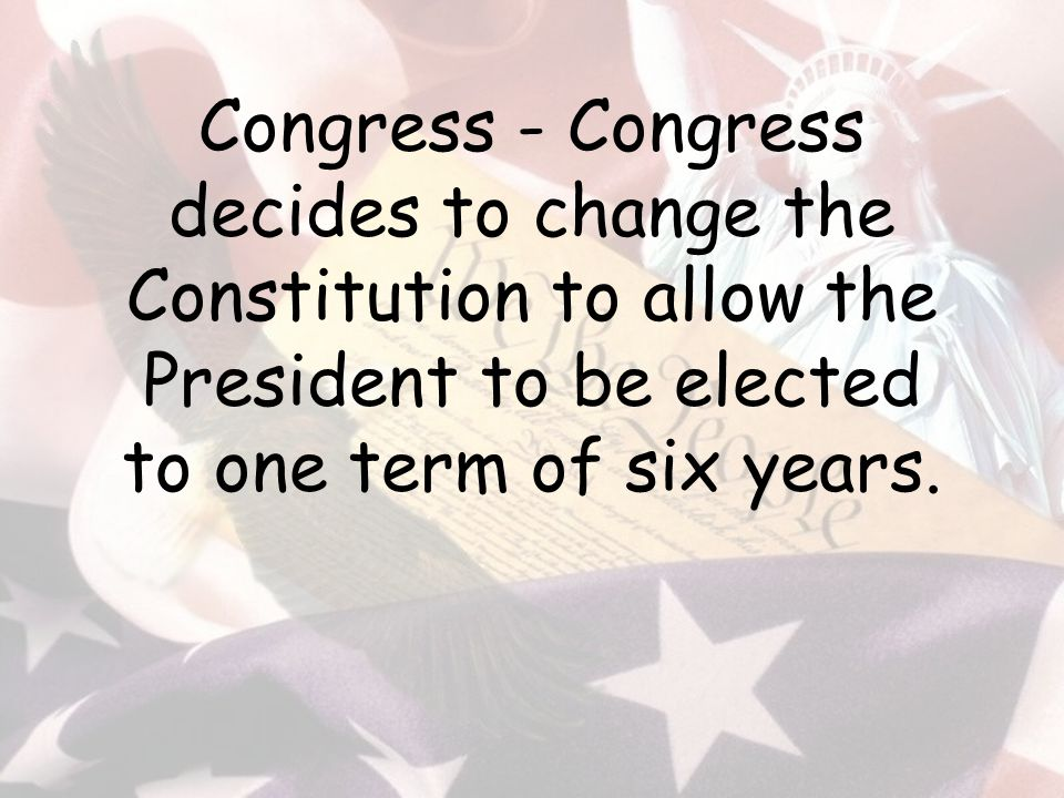 Congress - Congress decides to change the Constitution to allow the President to be elected to one term of six years.