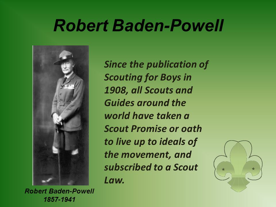 Robert Baden-Powell Since the publication of Scouting for Boys in 1908, all Scouts and Guides around the world have taken a Scout Promise or oath to l