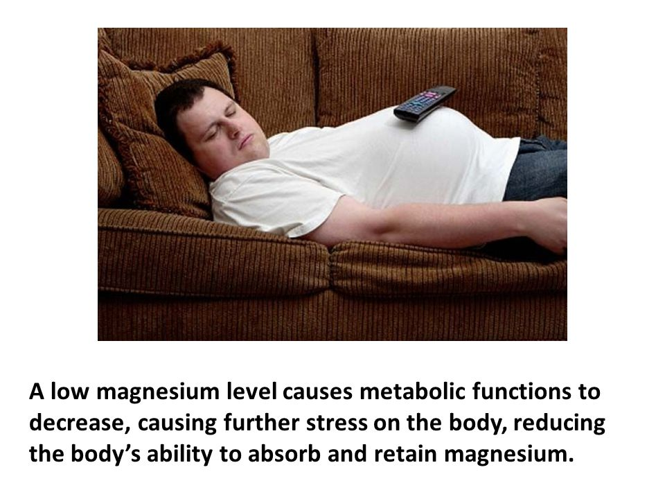 A low magnesium level causes metabolic functions to decrease, causing further stress on the body, reducing the body's ability to absorb and retain mag