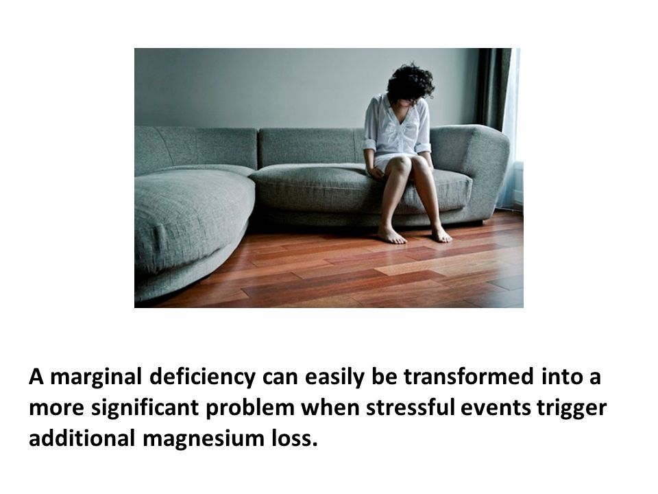 A marginal deficiency can easily be transformed into a more significant problem when stressful events trigger additional magnesium loss.