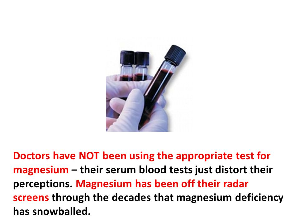 Doctors have NOT been using the appropriate test for magnesium – their serum blood tests just distort their perceptions. Magnesium has been off their