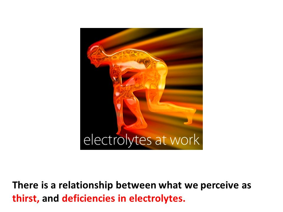 There is a relationship between what we perceive as thirst, and deficiencies in electrolytes.