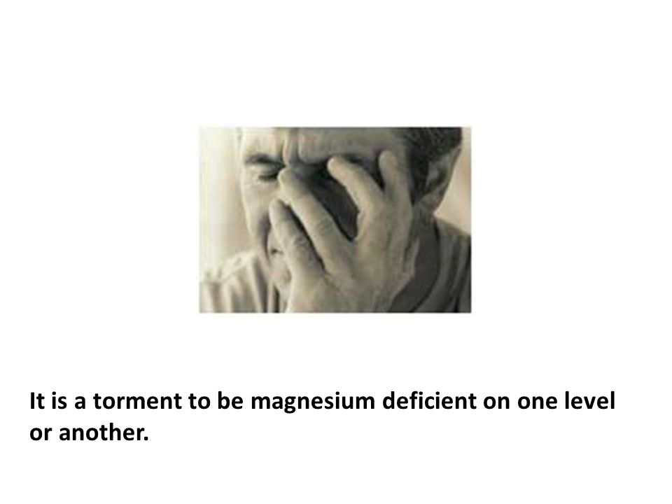 It is a torment to be magnesium deficient on one level or another.