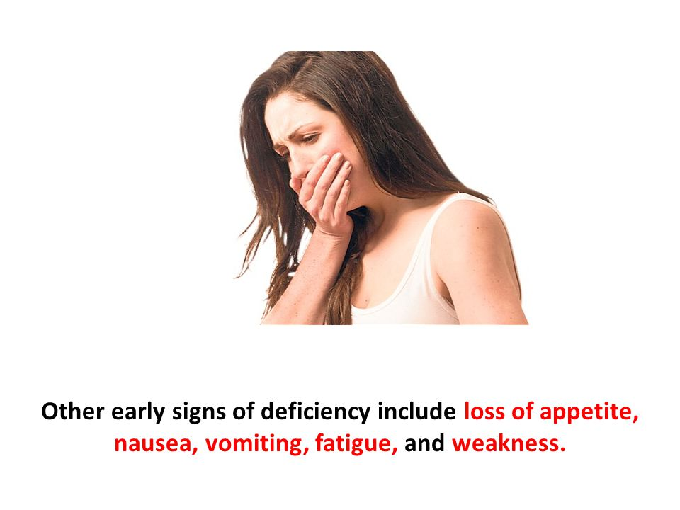 Other early signs of deficiency include loss of appetite, nausea, vomiting, fatigue, and weakness.