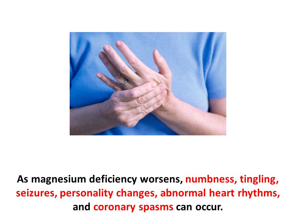 As magnesium deficiency worsens, numbness, tingling, seizures, personality changes, abnormal heart rhythms, and coronary spasms can occur.