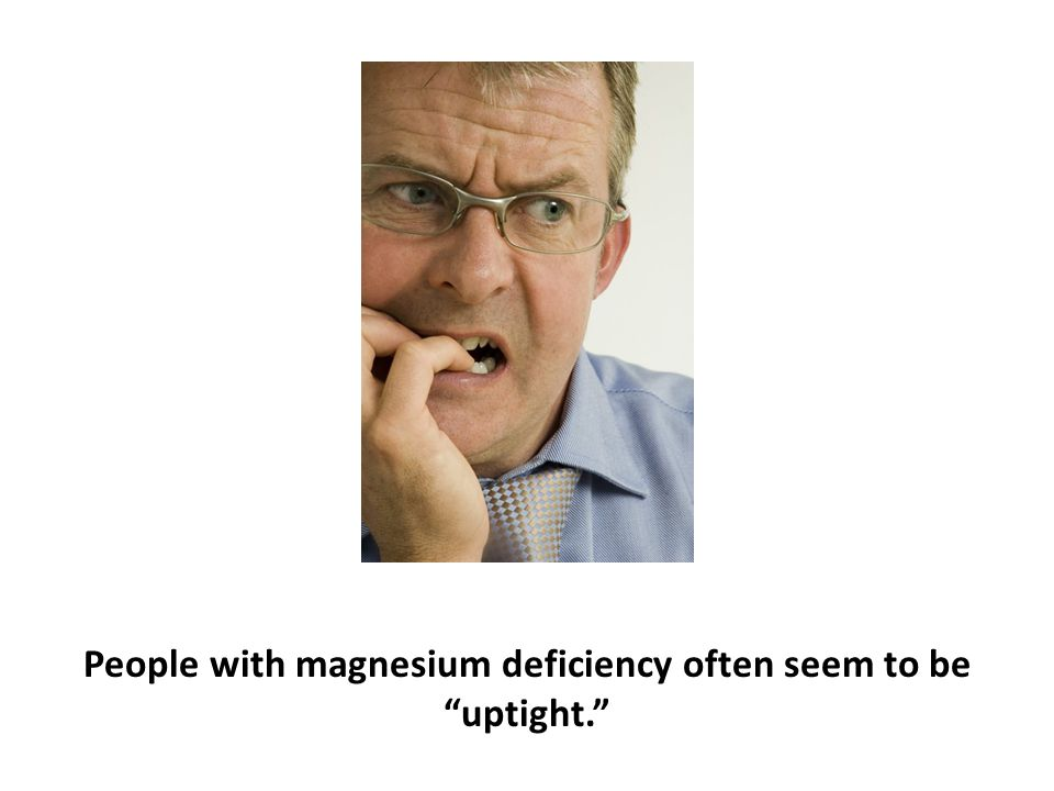 "People with magnesium deficiency often seem to be ""uptight."""