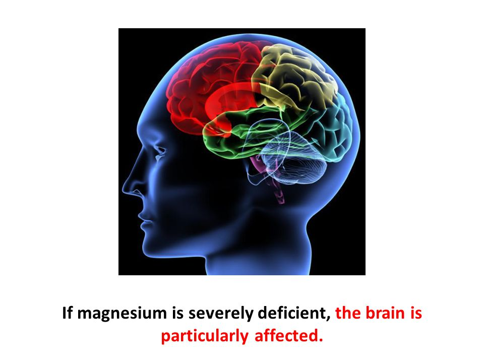 If magnesium is severely deficient, the brain is particularly affected.