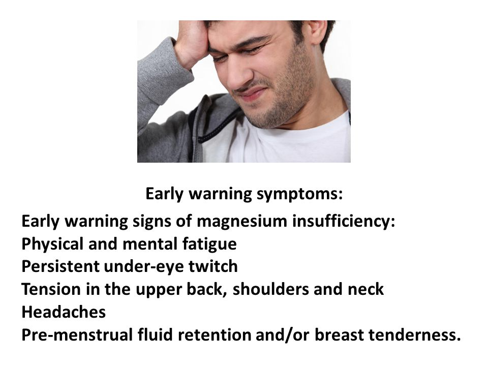 Early warning symptoms: Early warning signs of magnesium insufficiency: Physical and mental fatigue Persistent under-eye twitch Tension in the upper b