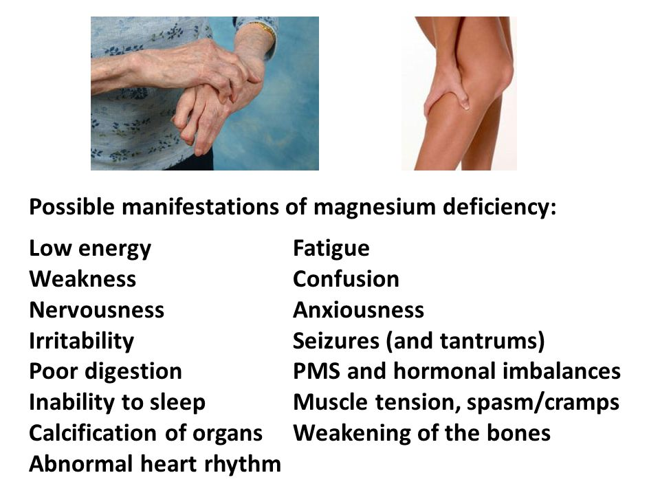 Possible manifestations of magnesium deficiency: Low energyFatigue WeaknessConfusion Nervousness Anxiousness IrritabilitySeizures (and tantrums) Poor