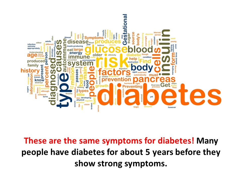 These are the same symptoms for diabetes! Many people have diabetes for about 5 years before they show strong symptoms.