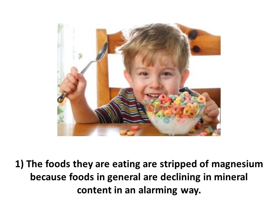 1) The foods they are eating are stripped of magnesium because foods in general are declining in mineral content in an alarming way.