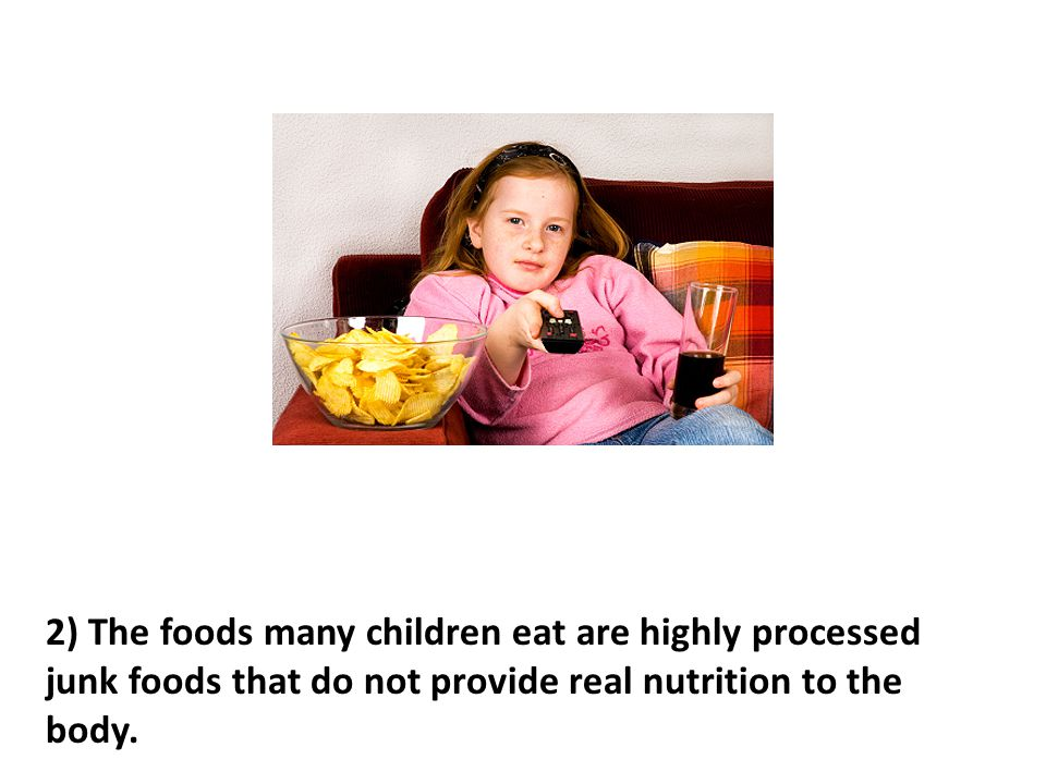2) The foods many children eat are highly processed junk foods that do not provide real nutrition to the body.