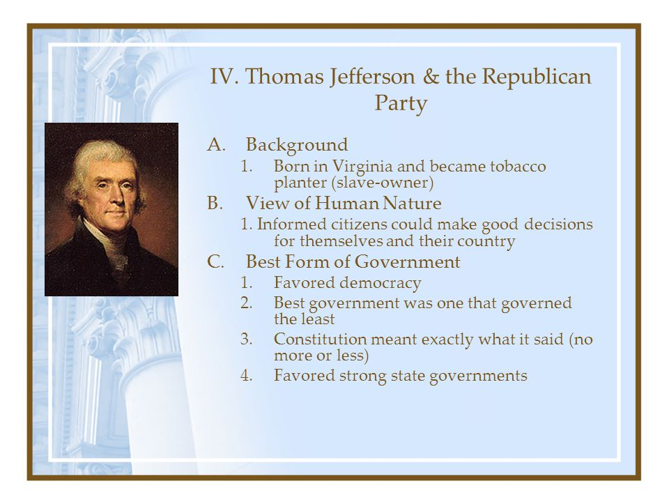 IV. Thomas Jefferson & the Republican Party A.Background 1.Born in Virginia and became tobacco planter (slave-owner) B.View of Human Nature 1. Informe