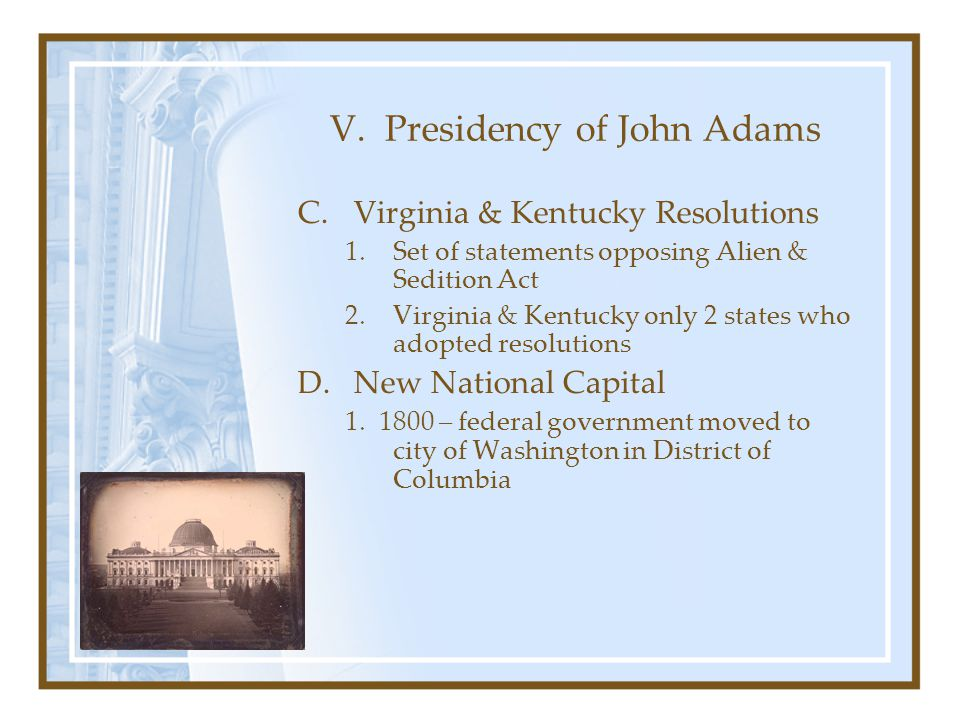 V. Presidency of John Adams C.Virginia & Kentucky Resolutions 1.Set of statements opposing Alien & Sedition Act 2.Virginia & Kentucky only 2 states wh