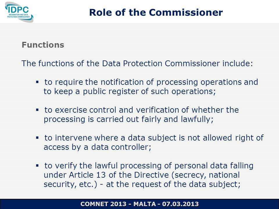 Functions The functions of the Data Protection Commissioner include:  to require the notification of processing operations and to keep a public register of such operations;  to exercise control and verification of whether the processing is carried out fairly and lawfully;  to intervene where a data subject is not allowed right of access by a data controller;  to verify the lawful processing of personal data falling under Article 13 of the Directive (secrecy, national security, etc.) - at the request of the data subject; Role of the Commissioner COMNET 2013 - MALTA - 07.03.2013