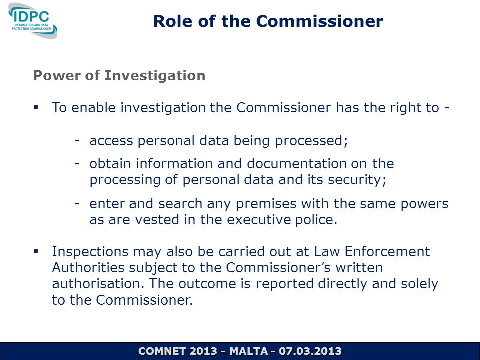 Power of Investigation  To enable investigation the Commissioner has the right to - - access personal data being processed; - obtain information and documentation on the processing of personal data and its security; - enter and search any premises with the same powers as are vested in the executive police.
