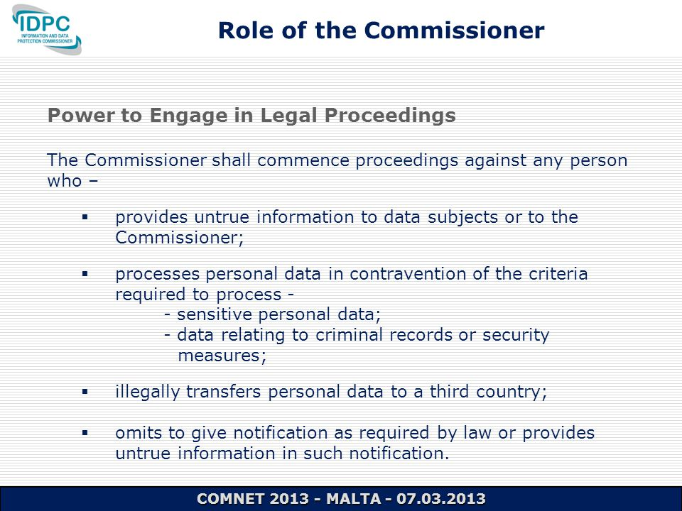 Power to Engage in Legal Proceedings The Commissioner shall commence proceedings against any person who –  provides untrue information to data subjects or to the Commissioner;  processes personal data in contravention of the criteria required to process - - sensitive personal data; - data relating to criminal records or security measures;  illegally transfers personal data to a third country;  omits to give notification as required by law or provides untrue information in such notification.
