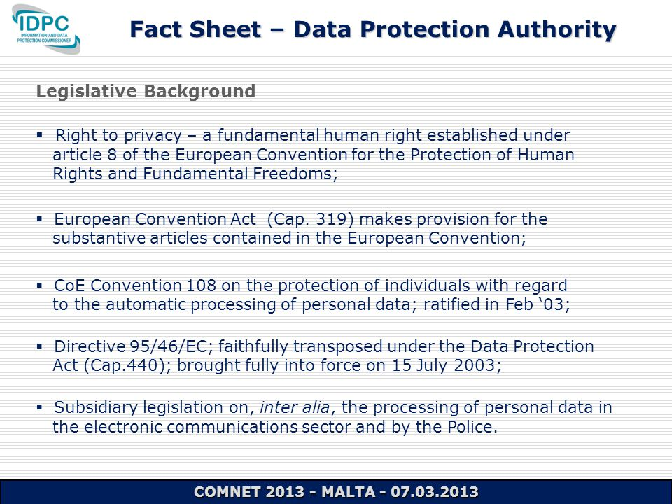 Fact Sheet – Data Protection Authority COMNET 2013 - MALTA - 07.03.2013 Legislative Background  Right to privacy – a fundamental human right established under article 8 of the European Convention for the Protection of Human Rights and Fundamental Freedoms;  European Convention Act (Cap.