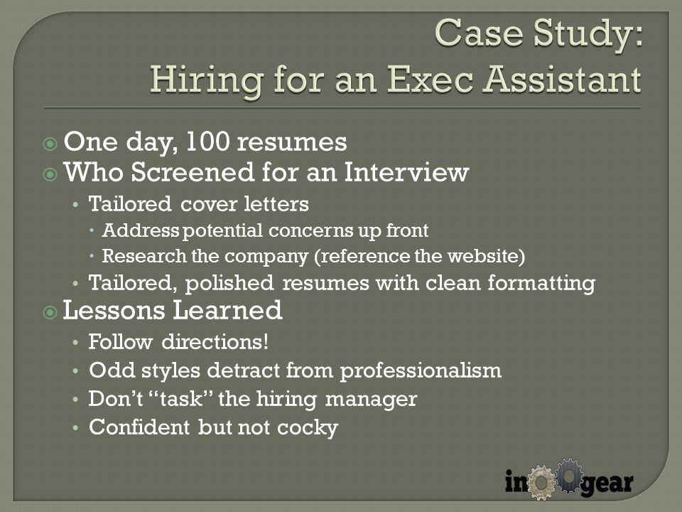 One day, 100 resumes  Who Screened for an Interview Tailored cover letters  Address potential concerns up front  Research the company (reference the website) Tailored, polished resumes with clean formatting  Lessons Learned Follow directions.