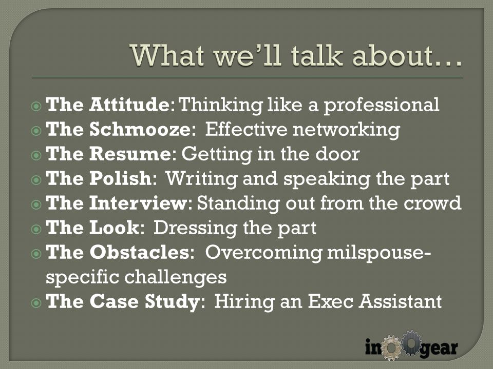  The Attitude: Thinking like a professional  The Schmooze: Effective networking  The Resume: Getting in the door  The Polish: Writing and speaking the part  The Interview: Standing out from the crowd  The Look: Dressing the part  The Obstacles: Overcoming milspouse- specific challenges  The Case Study: Hiring an Exec Assistant